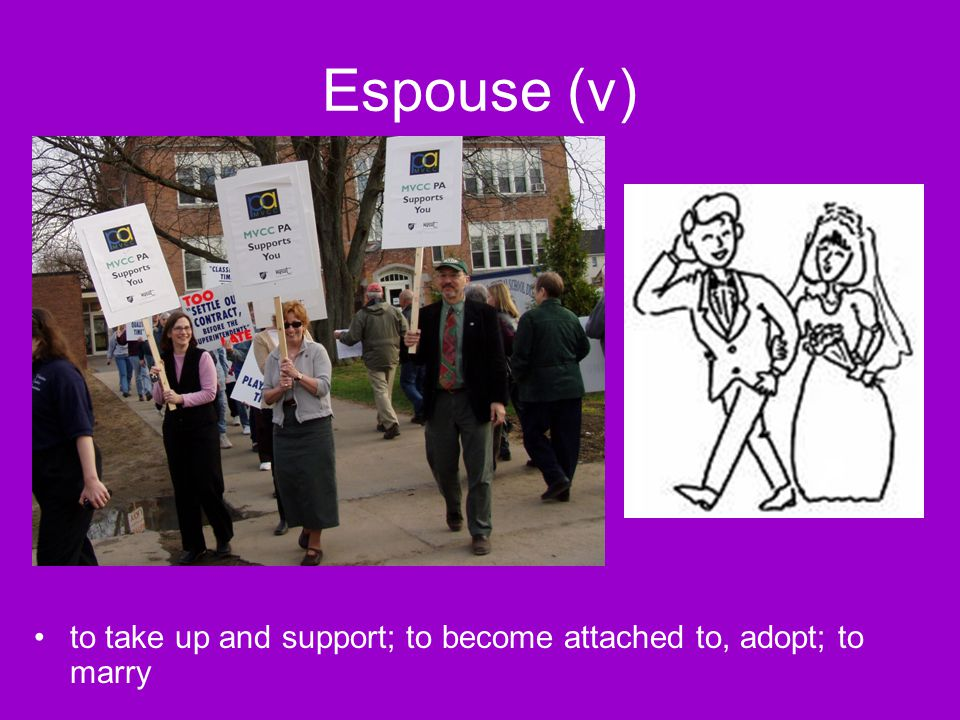 Espouse (v) to take up and support; to become attached to, adopt; to marry