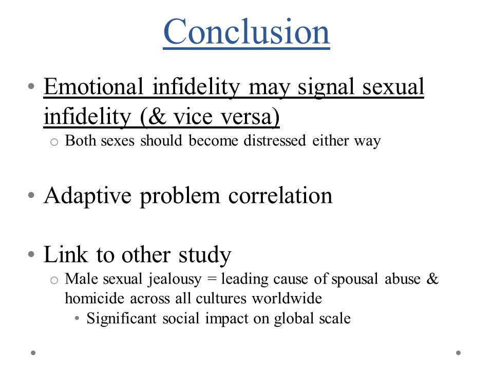Conclusion Emotional infidelity may signal sexual infidelity (& vice versa) o Both sexes should become distressed either way Adaptive problem correlation Link to other study o Male sexual jealousy = leading cause of spousal abuse & homicide across all cultures worldwide Significant social impact on global scale