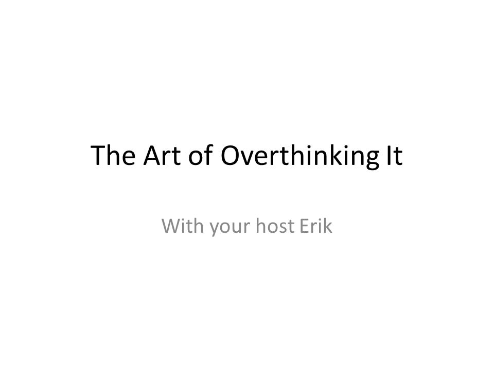 The Art of Overthinking It With your host Erik