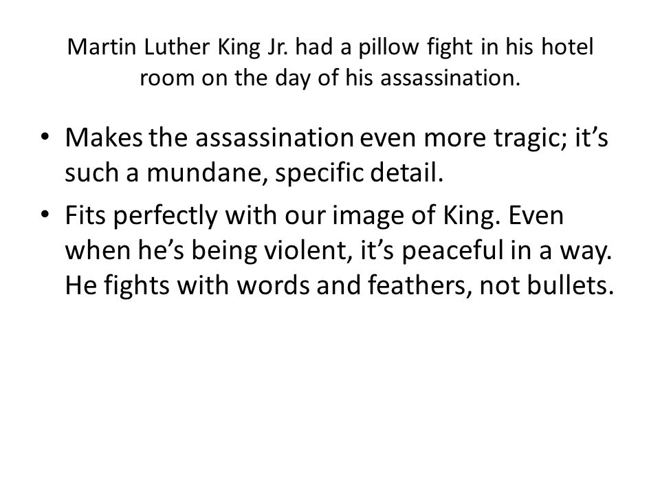 Martin Luther King Jr. had a pillow fight in his hotel room on the day of his assassination. Makes the assassination even more tragic; it's such a mun