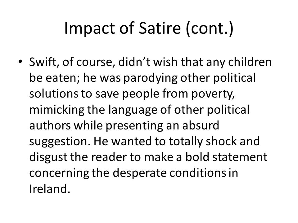 Impact of Satire (cont.) Swift, of course, didn't wish that any children be eaten; he was parodying other political solutions to save people from pove