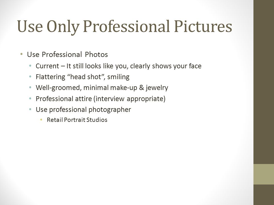 Use Only Professional Pictures Use Professional Photos Current – It still looks like you, clearly shows your face Flattering head shot , smiling Well-groomed, minimal make-up & jewelry Professional attire (interview appropriate) Use professional photographer Retail Portrait Studios