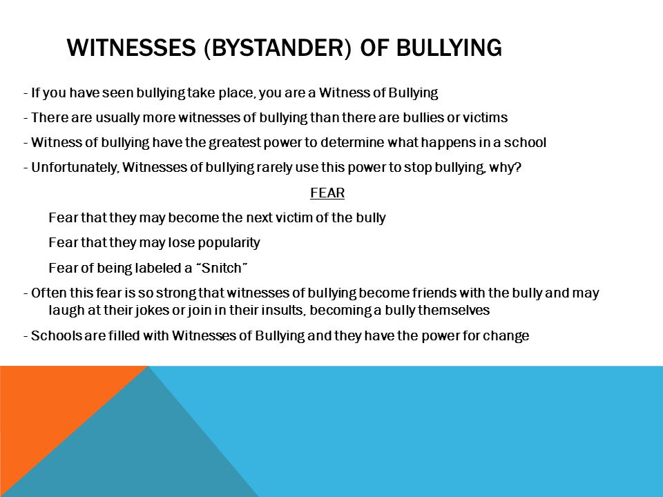 WITNESSES (BYSTANDER) OF BULLYING - If you have seen bullying take place, you are a Witness of Bullying - There are usually more witnesses of bullying than there are bullies or victims - Witness of bullying have the greatest power to determine what happens in a school - Unfortunately, Witnesses of bullying rarely use this power to stop bullying, why.