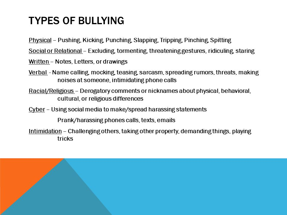 TYPES OF BULLYING Physical – Pushing, Kicking, Punching, Slapping, Tripping, Pinching, Spitting Social or Relational – Excluding, tormenting, threatening gestures, ridiculing, staring Written – Notes, Letters, or drawings Verbal - Name calling, mocking, teasing, sarcasm, spreading rumors, threats, making noises at someone, intimidating phone calls Racial/Religious – Derogatory comments or nicknames about physical, behavioral, cultural, or religious differences Cyber – Using social media to make/spread harassing statements Prank/harassing phones calls, texts, emails Intimidation – Challenging others, taking other property, demanding things, playing tricks