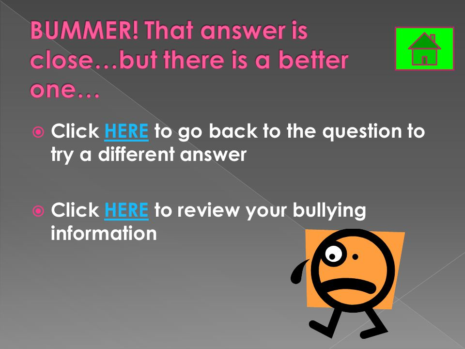  Click HERE to go back to the question to try a different answerHERE  Click HERE to review your bullying informationHERE