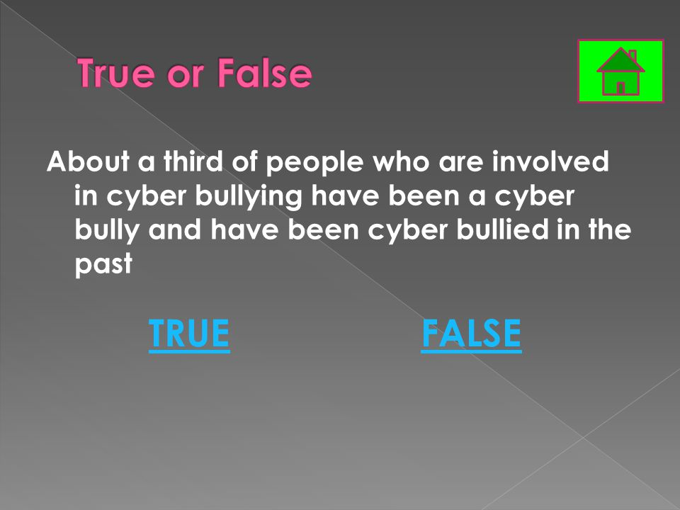 About a third of people who are involved in cyber bullying have been a cyber bully and have been cyber bullied in the past TRUEFALSE