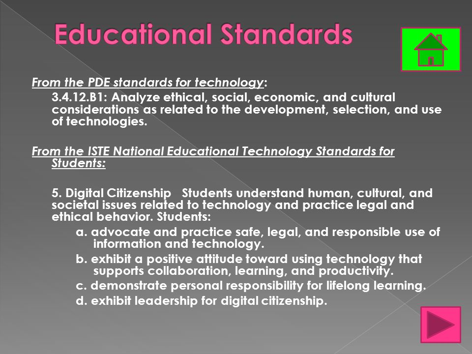 From the PDE standards for technology : 3.4.12.B1: Analyze ethical, social, economic, and cultural considerations as related to the development, selection, and use of technologies.