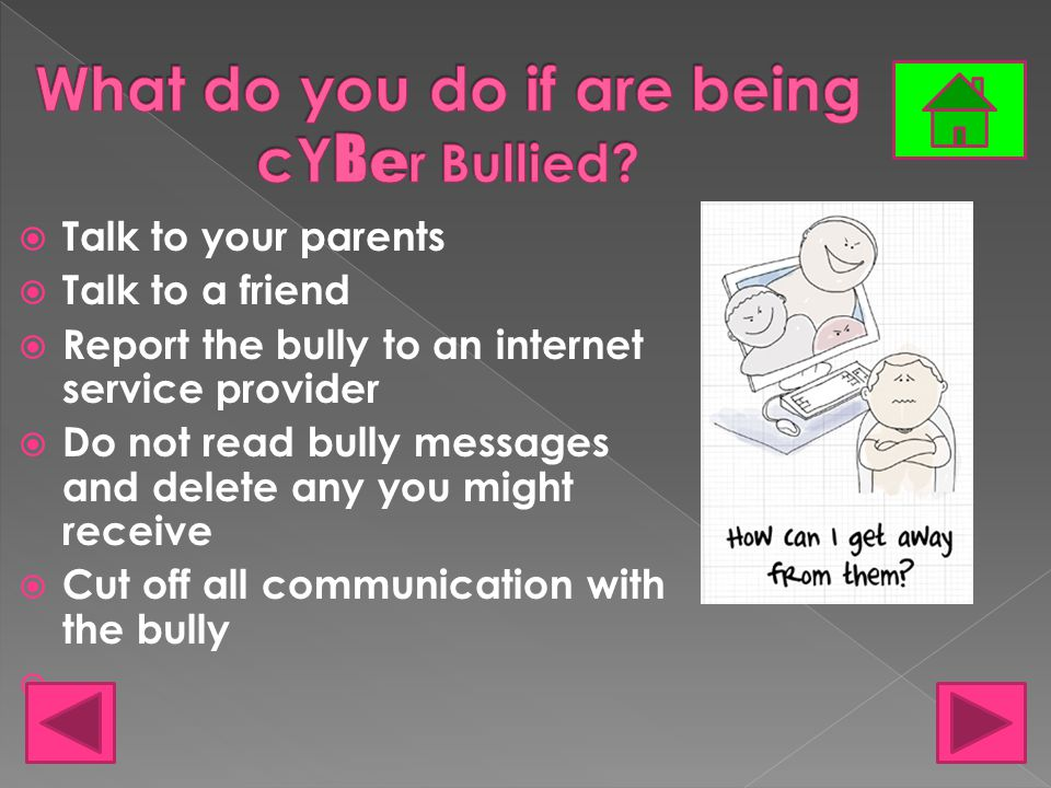  Talk to your parents  Talk to a friend  Report the bully to an internet service provider  Do not read bully messages and delete any you might receive  Cut off all communication with the bully 
