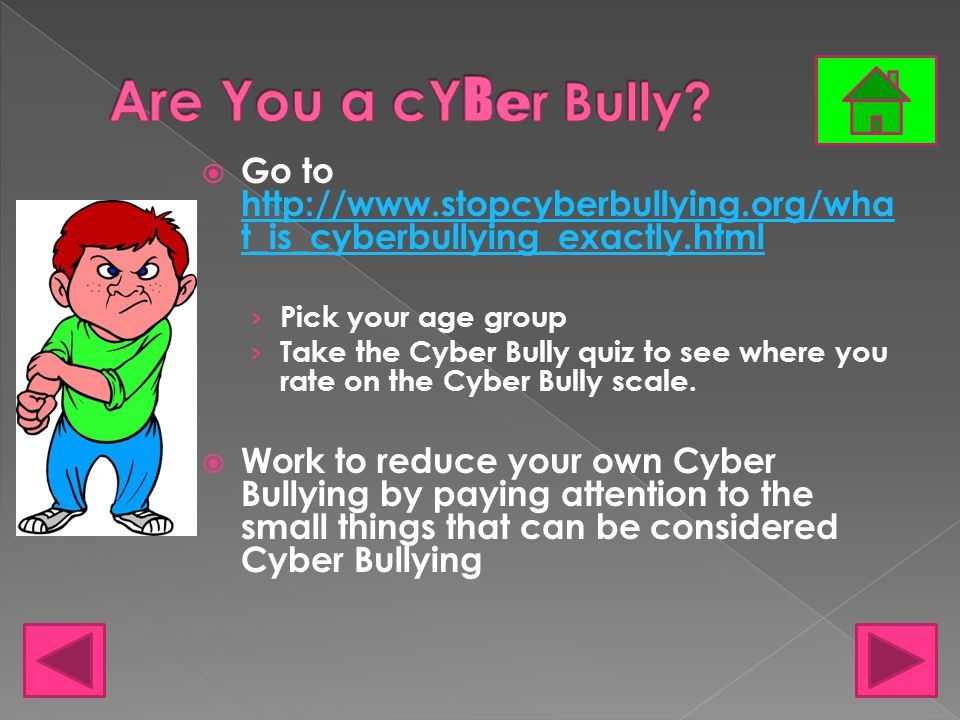  Go to http://www.stopcyberbullying.org/wha t_is_cyberbullying_exactly.html http://www.stopcyberbullying.org/wha t_is_cyberbullying_exactly.html › Pick your age group › Take the Cyber Bully quiz to see where you rate on the Cyber Bully scale.
