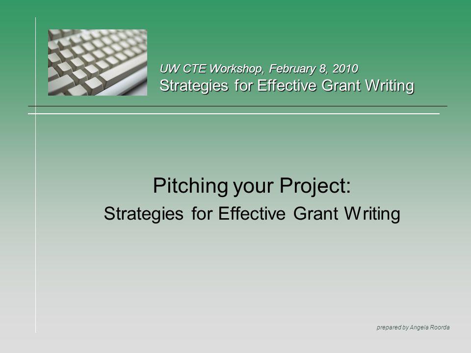 UW CTE Workshop, February 8, 2010 Strategies for Effective Grant Writing prepared by Angela Roorda Pitching your Project: Strategies for Effective Gra