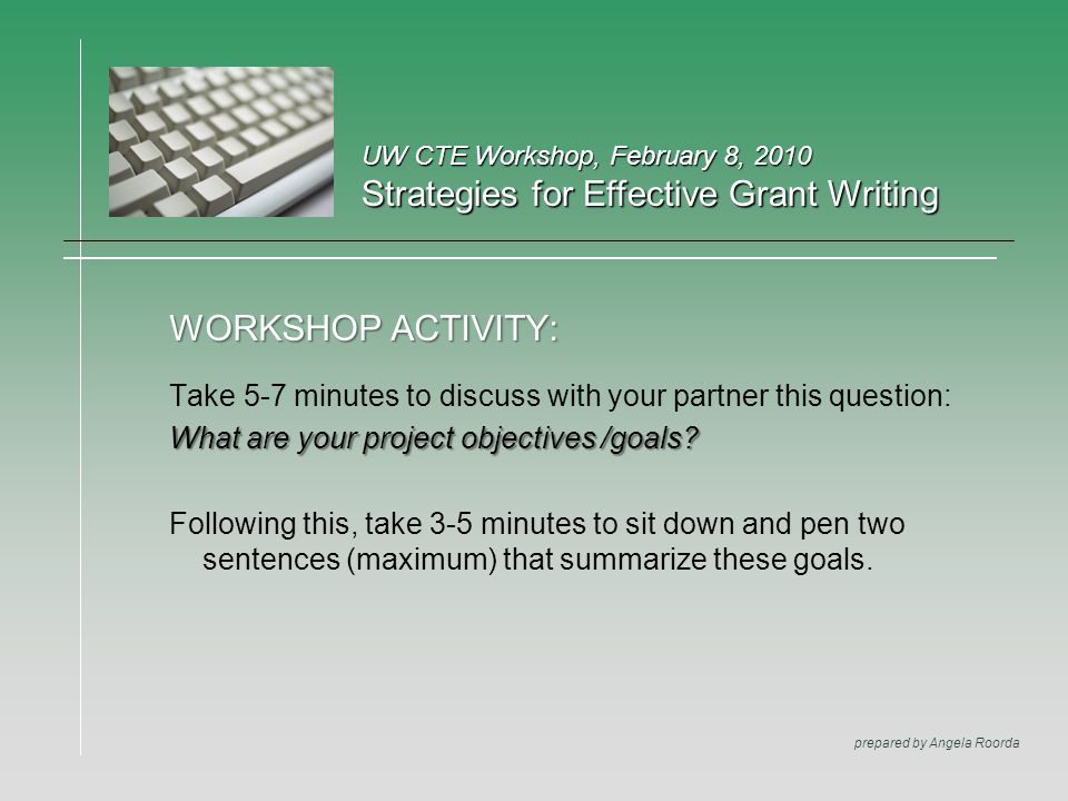 UW CTE Workshop, February 8, 2010 Strategies for Effective Grant Writing prepared by Angela Roorda WORKSHOP ACTIVITY: Take 5-7 minutes to discuss with your partner this question: What are your project objectives /goals.