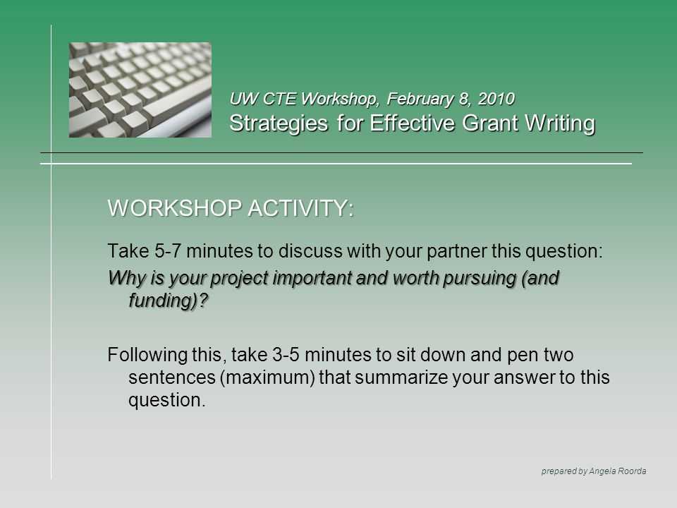 UW CTE Workshop, February 8, 2010 Strategies for Effective Grant Writing prepared by Angela Roorda WORKSHOP ACTIVITY: Take 5-7 minutes to discuss with