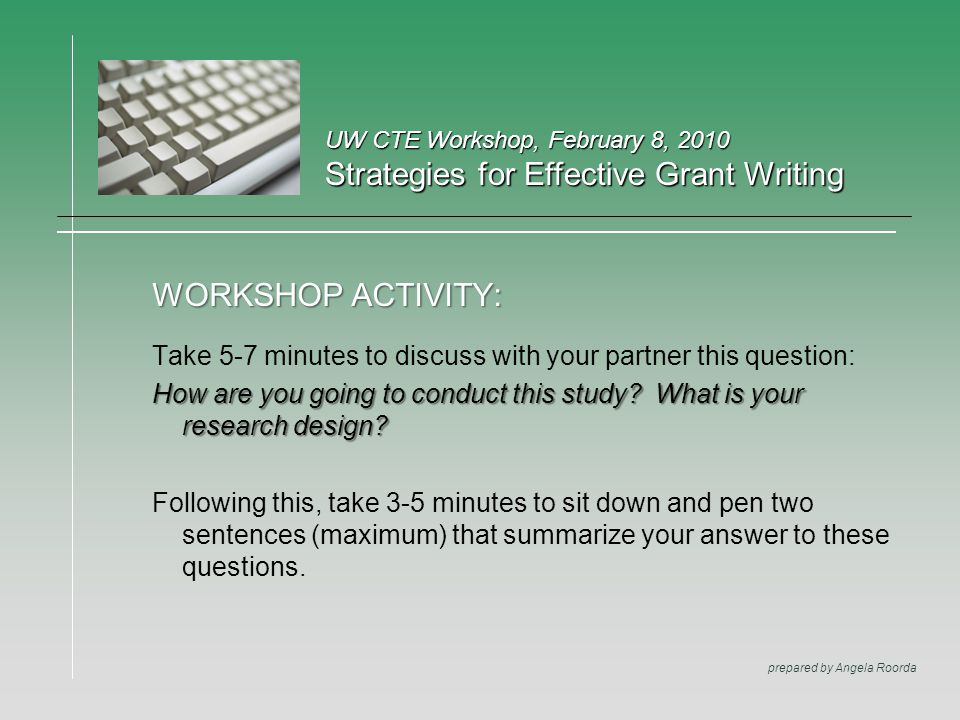 UW CTE Workshop, February 8, 2010 Strategies for Effective Grant Writing prepared by Angela Roorda WORKSHOP ACTIVITY: Take 5-7 minutes to discuss with your partner this question: How are you going to conduct this study.