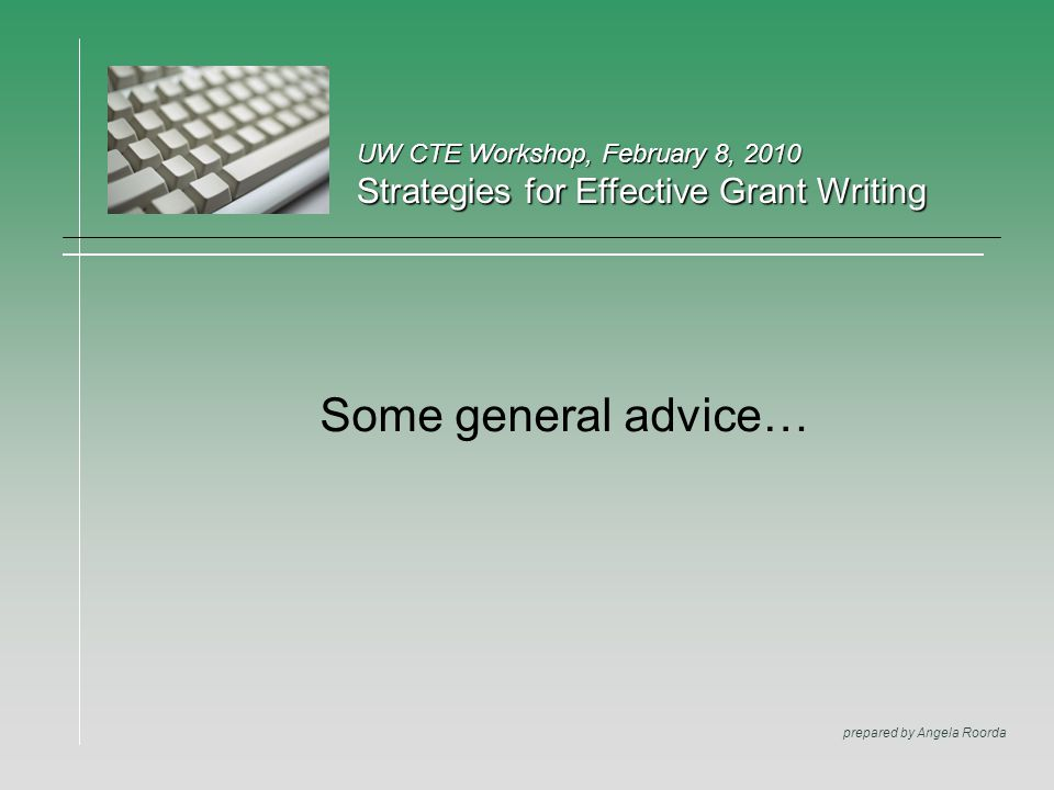 UW CTE Workshop, February 8, 2010 Strategies for Effective Grant Writing prepared by Angela Roorda Some general advice…