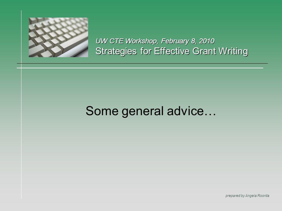 UW CTE Workshop, February 8, 2010 Strategies for Effective Grant Writing prepared by Angela Roorda Some general advice…