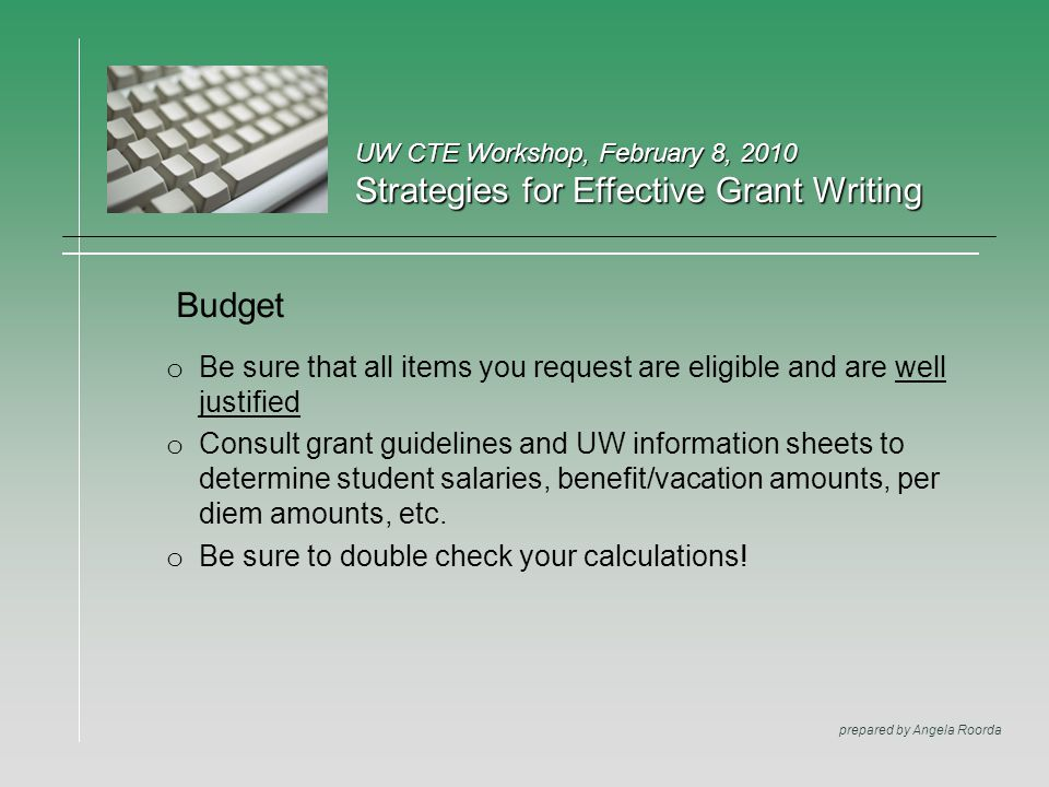 UW CTE Workshop, February 8, 2010 Strategies for Effective Grant Writing prepared by Angela Roorda Budget o Be sure that all items you request are eli
