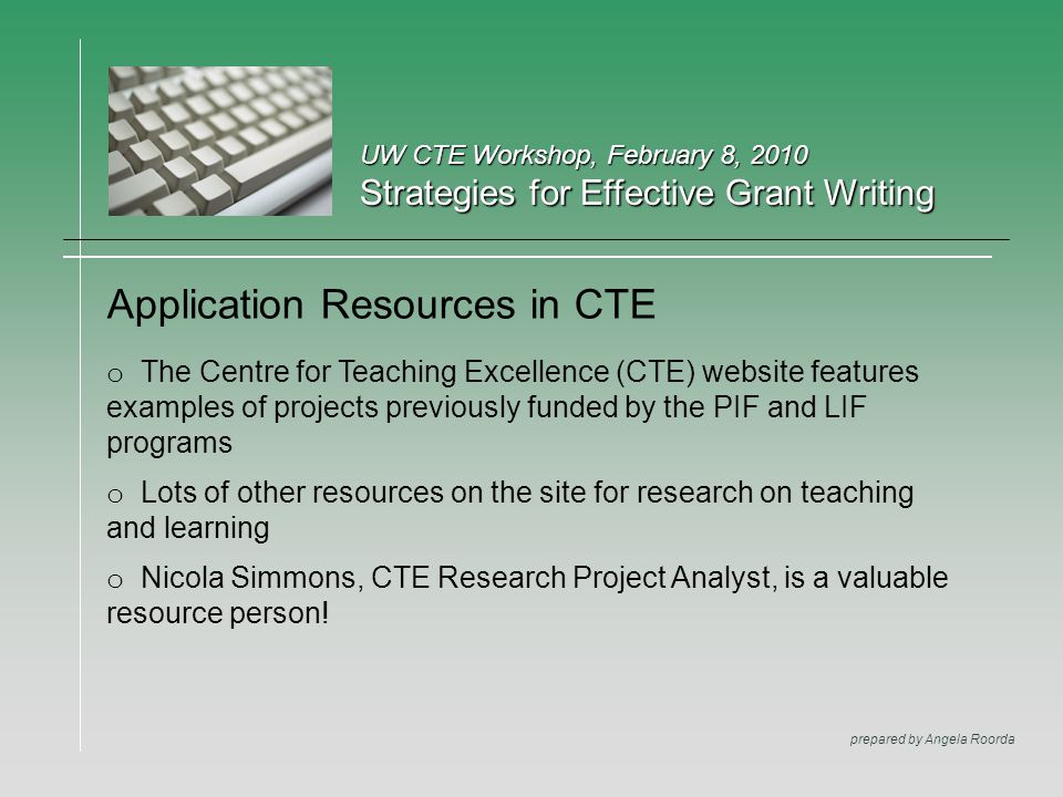 UW CTE Workshop, February 8, 2010 Strategies for Effective Grant Writing prepared by Angela Roorda Application Resources in CTE o The Centre for Teach