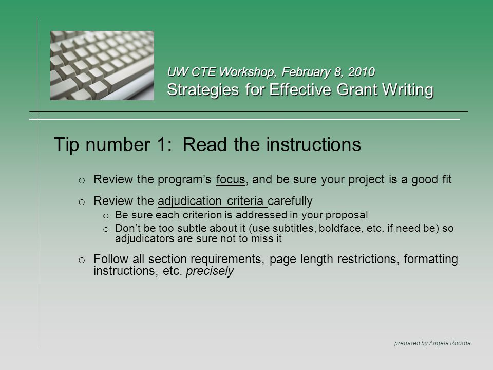 UW CTE Workshop, February 8, 2010 Strategies for Effective Grant Writing prepared by Angela Roorda Tip number 1: Read the instructions o Review the program's focus, and be sure your project is a good fit o Review the adjudication criteria carefully o Be sure each criterion is addressed in your proposal o Don't be too subtle about it (use subtitles, boldface, etc.