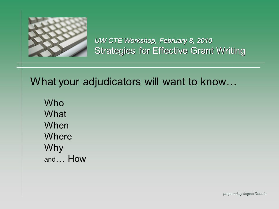UW CTE Workshop, February 8, 2010 Strategies for Effective Grant Writing prepared by Angela Roorda What your adjudicators will want to know… Who What