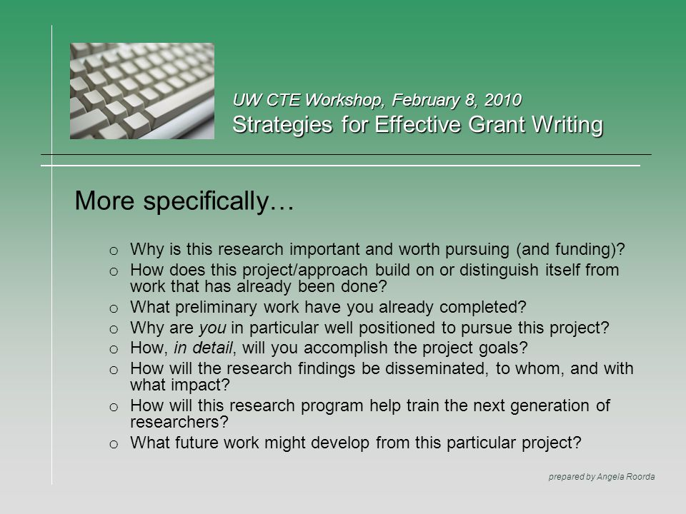 UW CTE Workshop, February 8, 2010 Strategies for Effective Grant Writing prepared by Angela Roorda More specifically… o Why is this research important and worth pursuing (and funding).