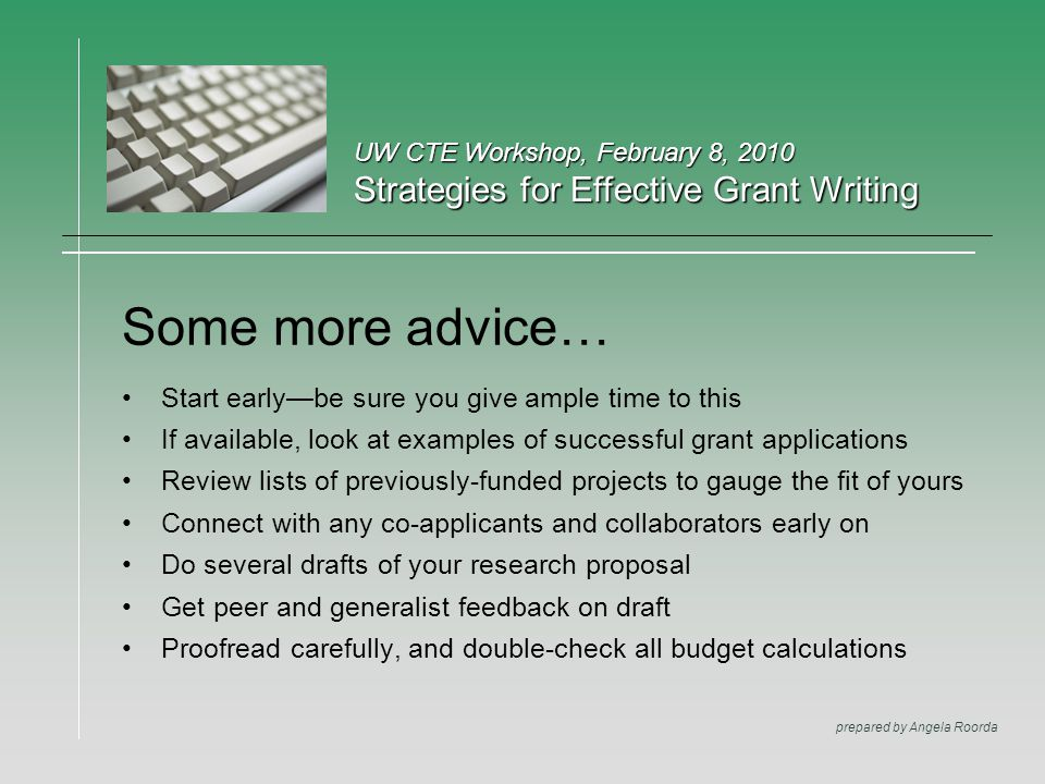 UW CTE Workshop, February 8, 2010 Strategies for Effective Grant Writing prepared by Angela Roorda Some more advice… Start early—be sure you give ample time to this If available, look at examples of successful grant applications Review lists of previously-funded projects to gauge the fit of yours Connect with any co-applicants and collaborators early on Do several drafts of your research proposal Get peer and generalist feedback on draft Proofread carefully, and double-check all budget calculations