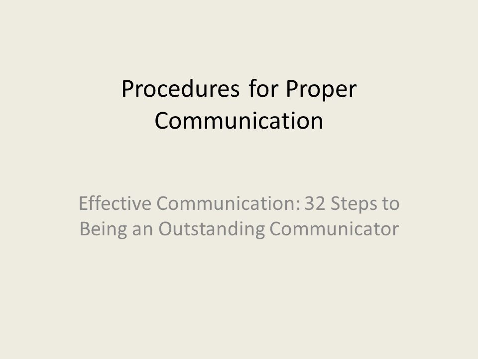 Procedures for Proper Communication Effective Communication: 32 Steps to Being an Outstanding Communicator