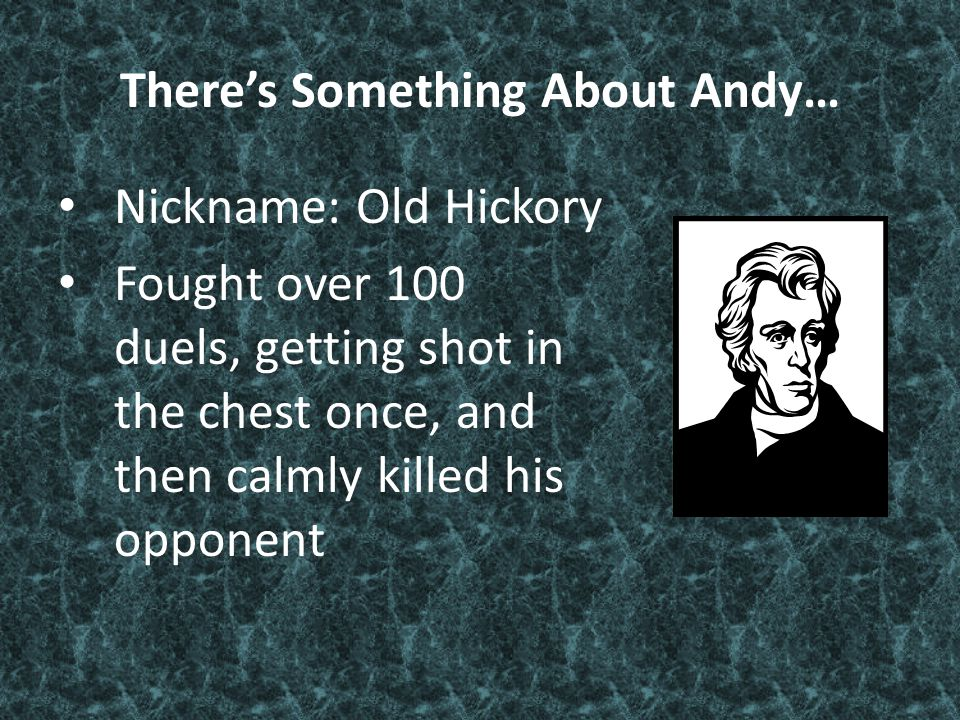 There's Something About Andy… Nickname: Old Hickory Fought over 100 duels, getting shot in the chest once, and then calmly killed his opponent