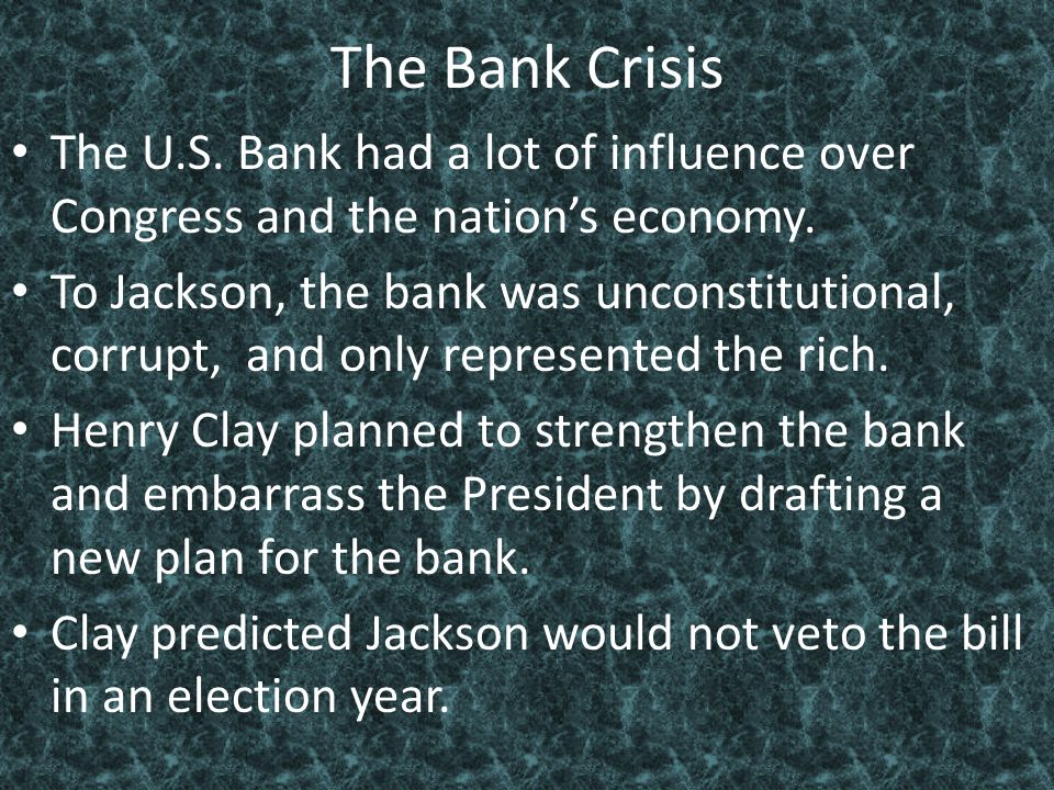 The Bank Crisis The U.S. Bank had a lot of influence over Congress and the nation's economy. To Jackson, the bank was unconstitutional, corrupt, and o