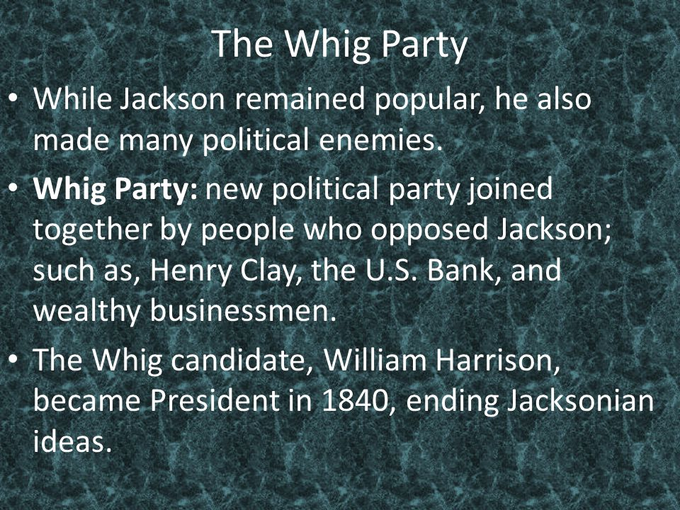The Whig Party While Jackson remained popular, he also made many political enemies.