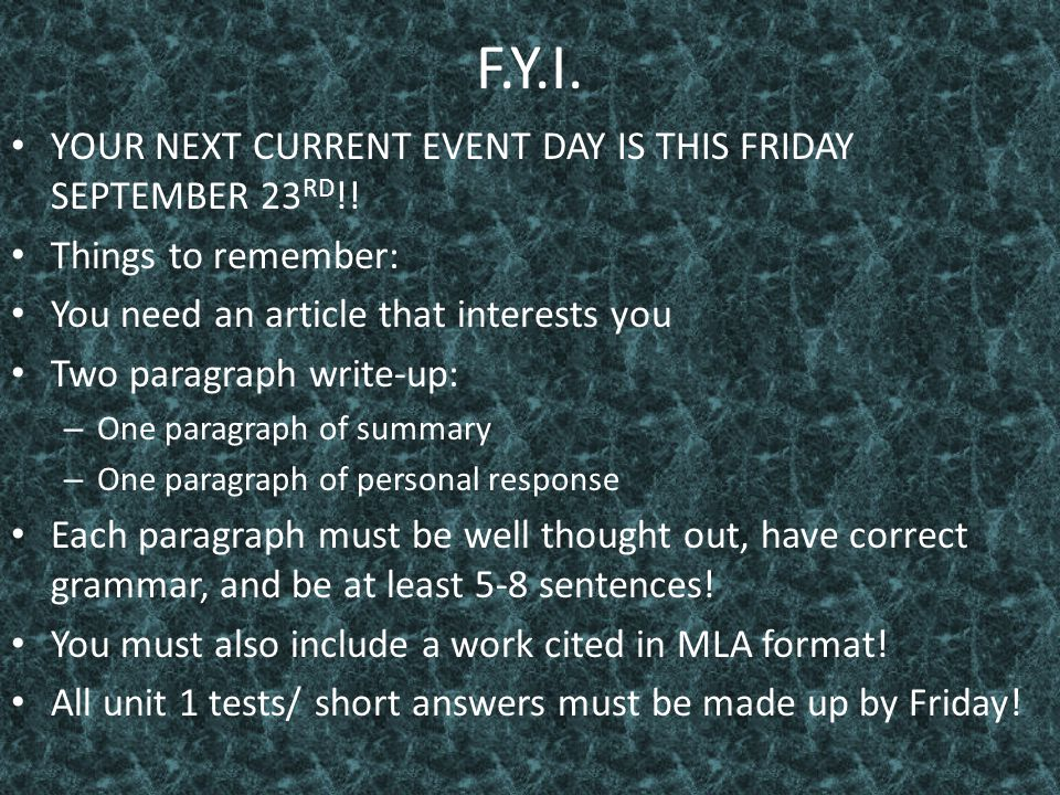 F.Y.I. YOUR NEXT CURRENT EVENT DAY IS THIS FRIDAY SEPTEMBER 23 RD !! Things to remember: You need an article that interests you Two paragraph write-up
