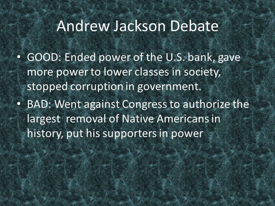 Andrew Jackson Debate GOOD: Ended power of the U.S. bank, gave more power to lower classes in society, stopped corruption in government. BAD: Went aga
