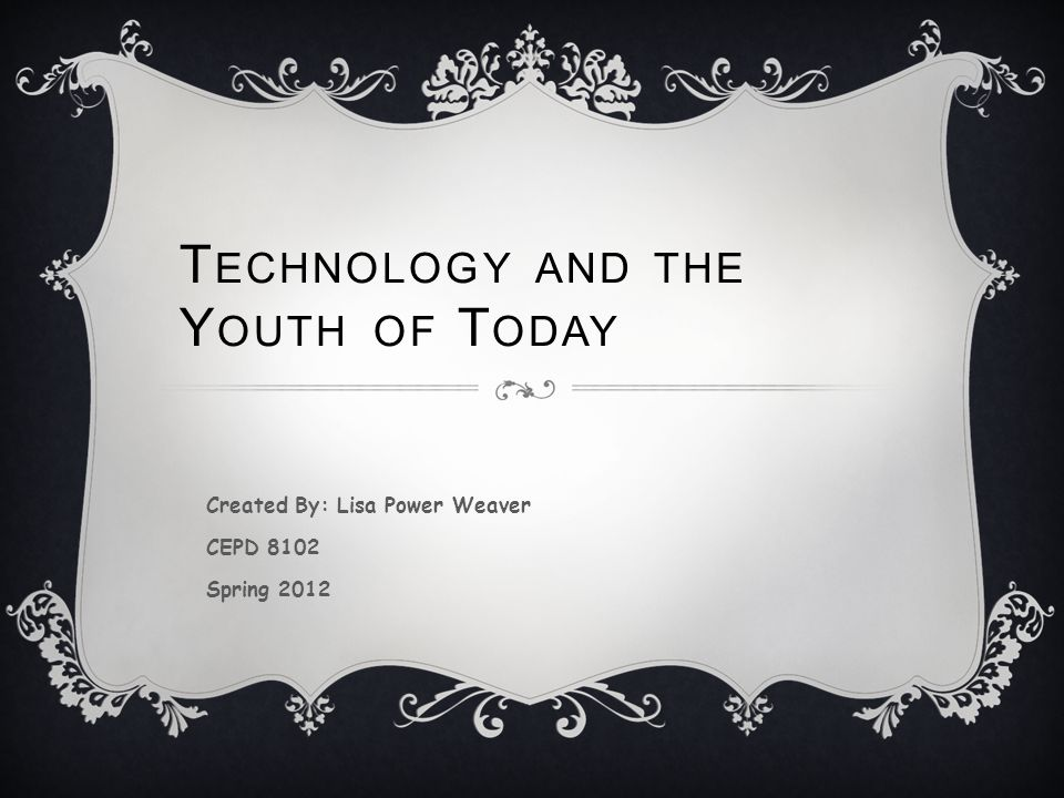 T ECHNOLOGY AND THE Y OUTH OF T ODAY Created By: Lisa Power Weaver CEPD 8102 Spring 2012