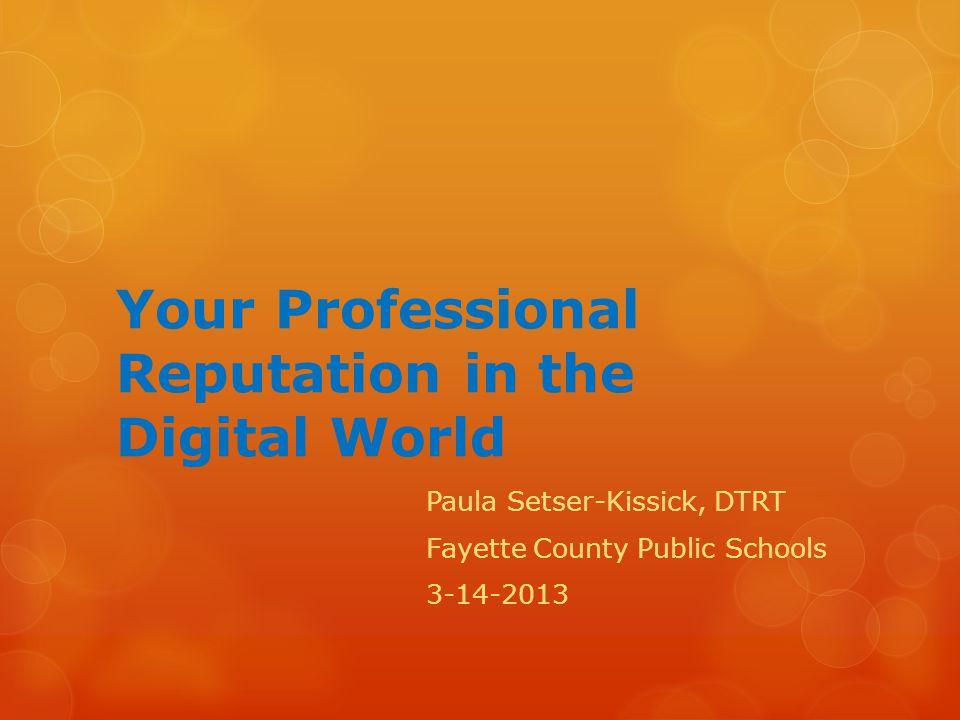 Your Professional Reputation in the Digital World Paula Setser-Kissick, DTRT Fayette County Public Schools 3-14-2013