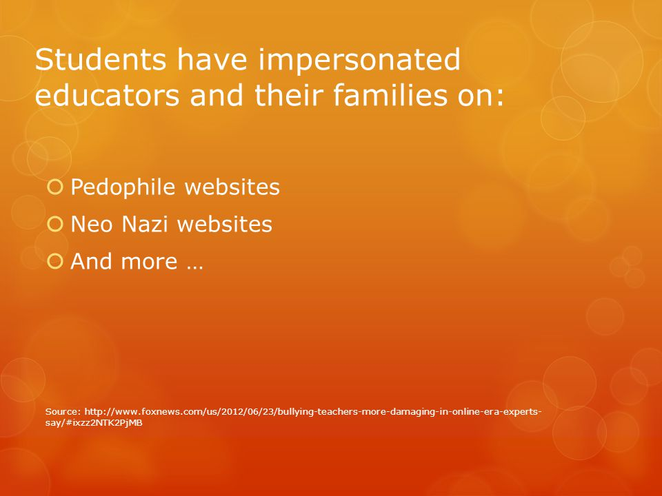 Students have impersonated educators and their families on:  Pedophile websites  Neo Nazi websites  And more … Source: http://www.foxnews.com/us/20