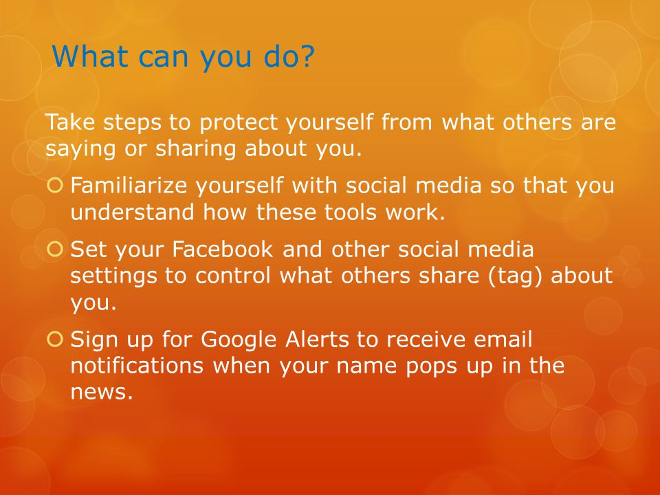 What can you do? Take steps to protect yourself from what others are saying or sharing about you.  Familiarize yourself with social media so that you