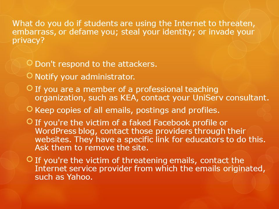 What do you do if students are using the Internet to threaten, embarrass, or defame you; steal your identity; or invade your privacy.