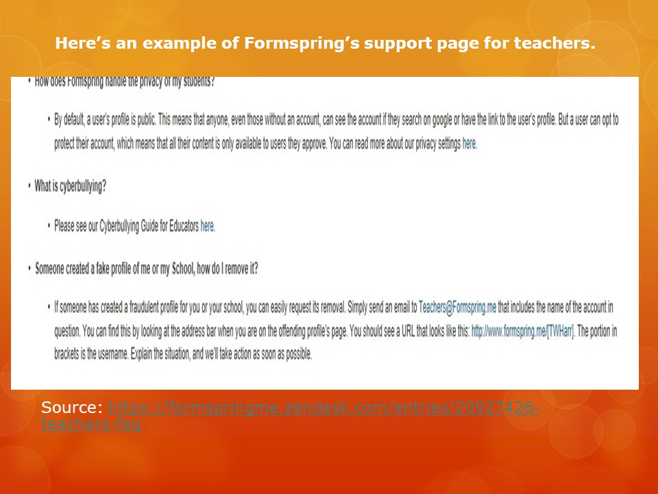 Here's an example of Formspring's support page for teachers. Source: https://formspringme.zendesk.com/entries/20927426- teachers-faqhttps://formspring