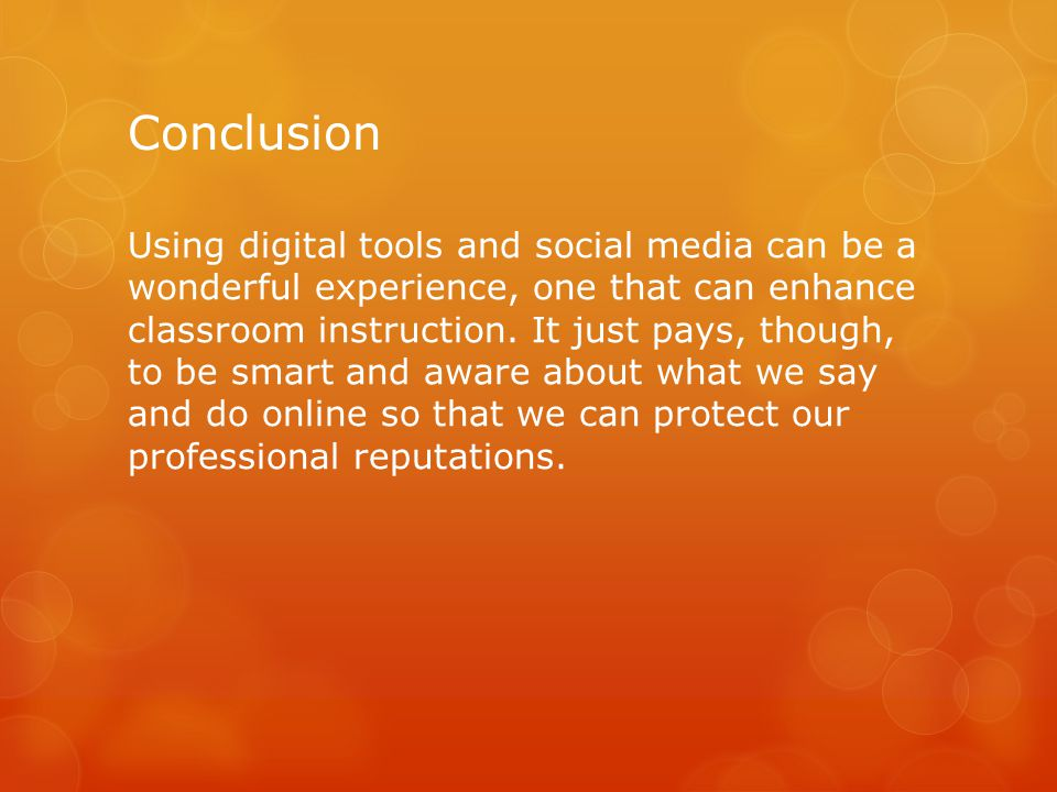 Conclusion Using digital tools and social media can be a wonderful experience, one that can enhance classroom instruction. It just pays, though, to be