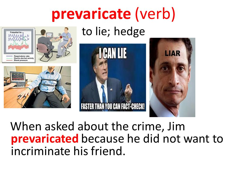 prevaricate (verb) to lie; hedge When asked about the crime, Jim prevaricated because he did not want to incriminate his friend.