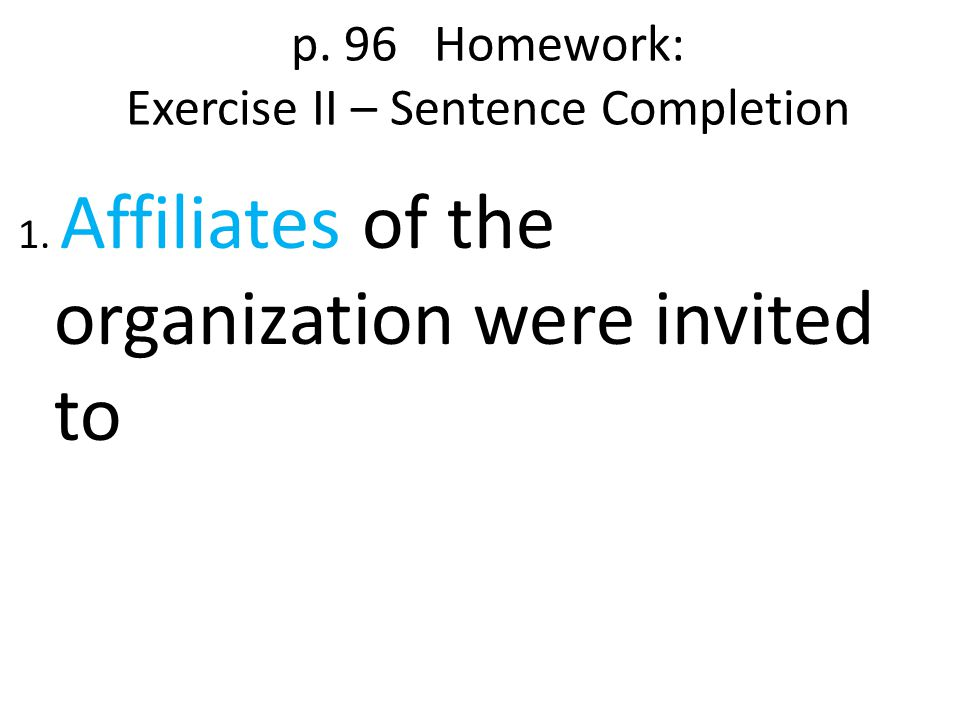 p. 96 Homework: Exercise II – Sentence Completion 1. Affiliates of the organization were invited to