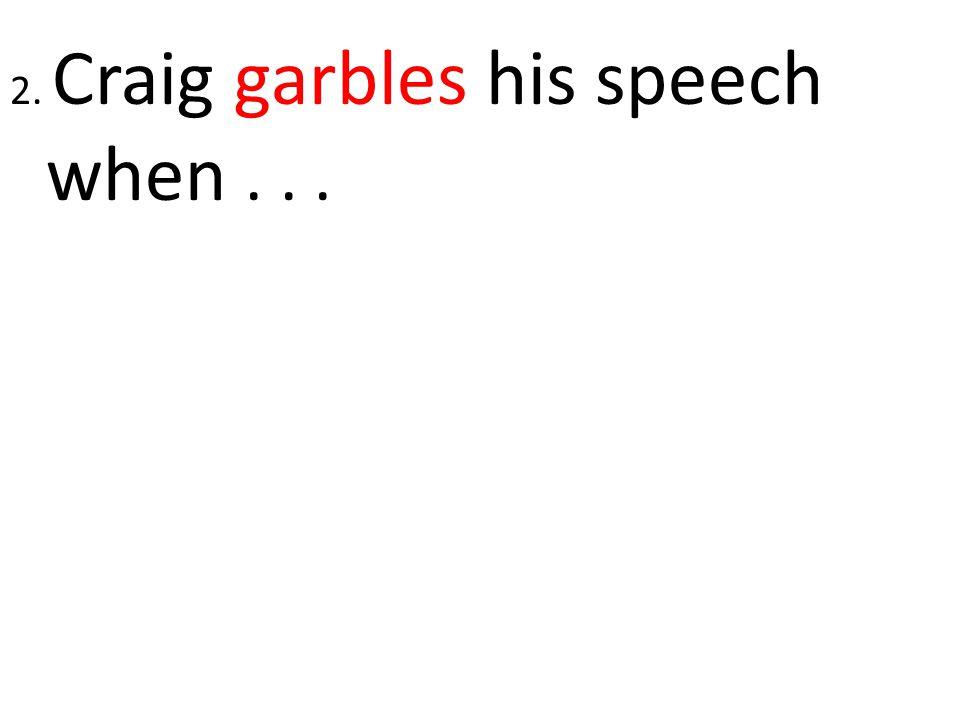 2. Craig garbles his speech when...