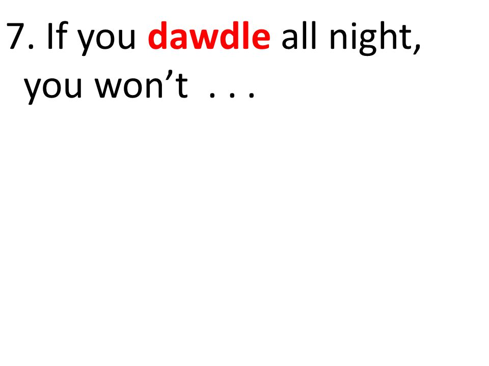 7. If you dawdle all night, you won't...