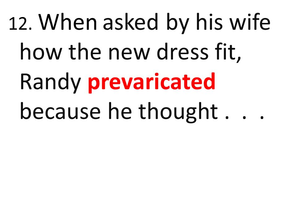 12. When asked by his wife how the new dress fit, Randy prevaricated because he thought...