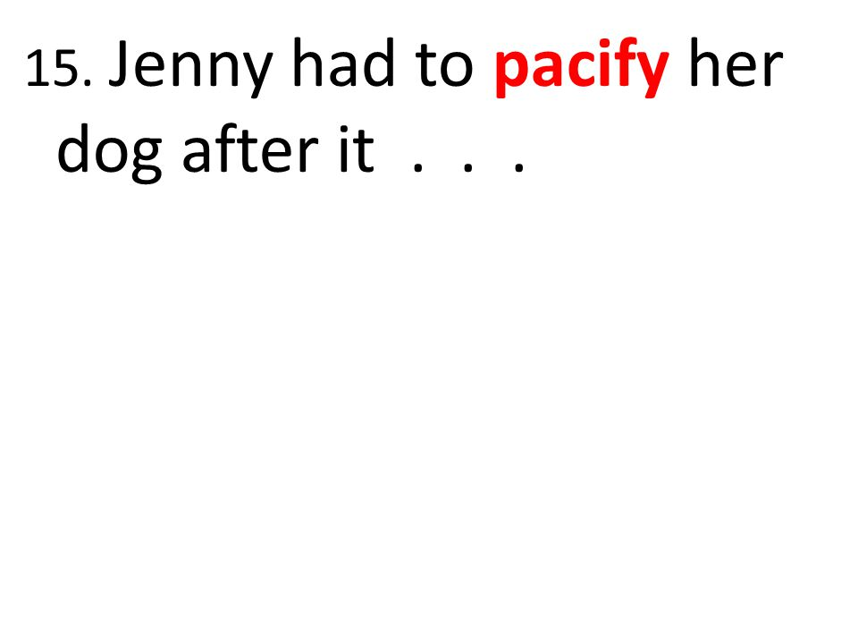 15. Jenny had to pacify her dog after it...