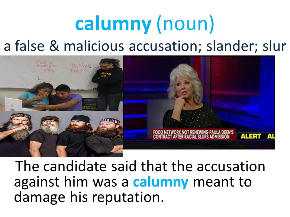 calumny (noun) a false & malicious accusation; slander; slur The candidate said that the accusation against him was a calumny meant to damage his repu