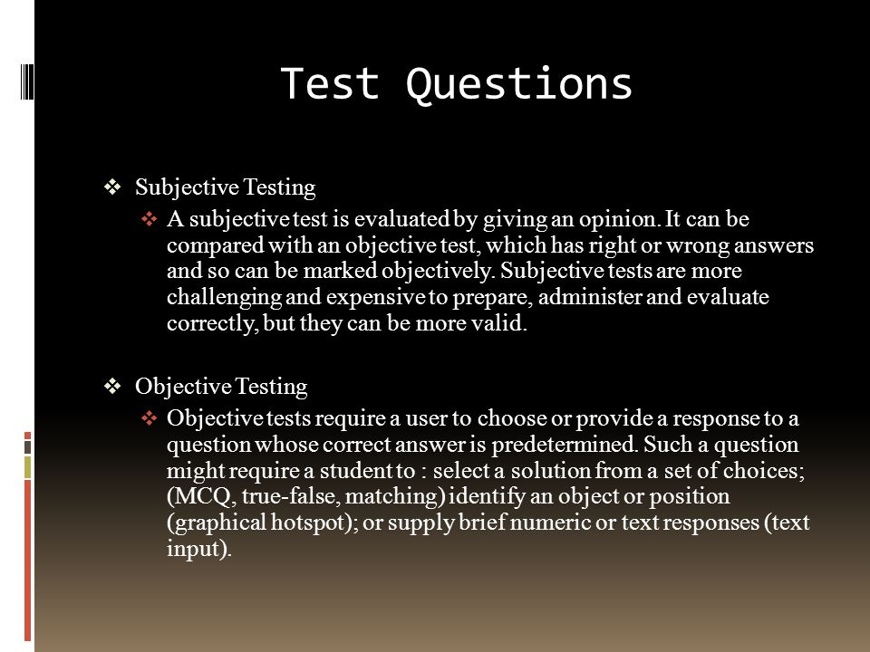 Test Questions  Subjective Testing  A subjective test is evaluated by giving an opinion. It can be compared with an objective test, which has right