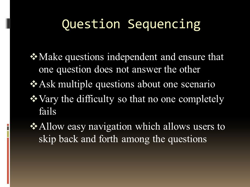 Question Sequencing  Make questions independent and ensure that one question does not answer the other  Ask multiple questions about one scenario  Vary the difficulty so that no one completely fails  Allow easy navigation which allows users to skip back and forth among the questions