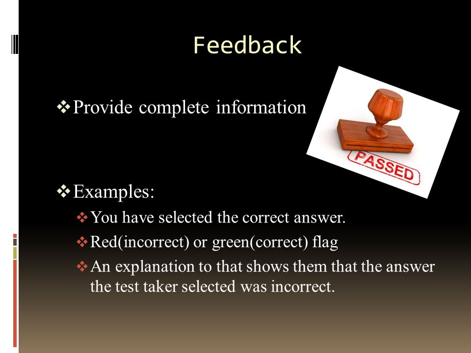 Feedback  Provide complete information  Examples:  You have selected the correct answer.  Red(incorrect) or green(correct) flag  An explanation t