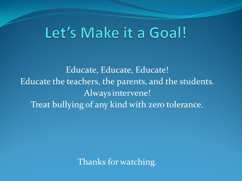 Educate, Educate, Educate.Educate the teachers, the parents, and the students.