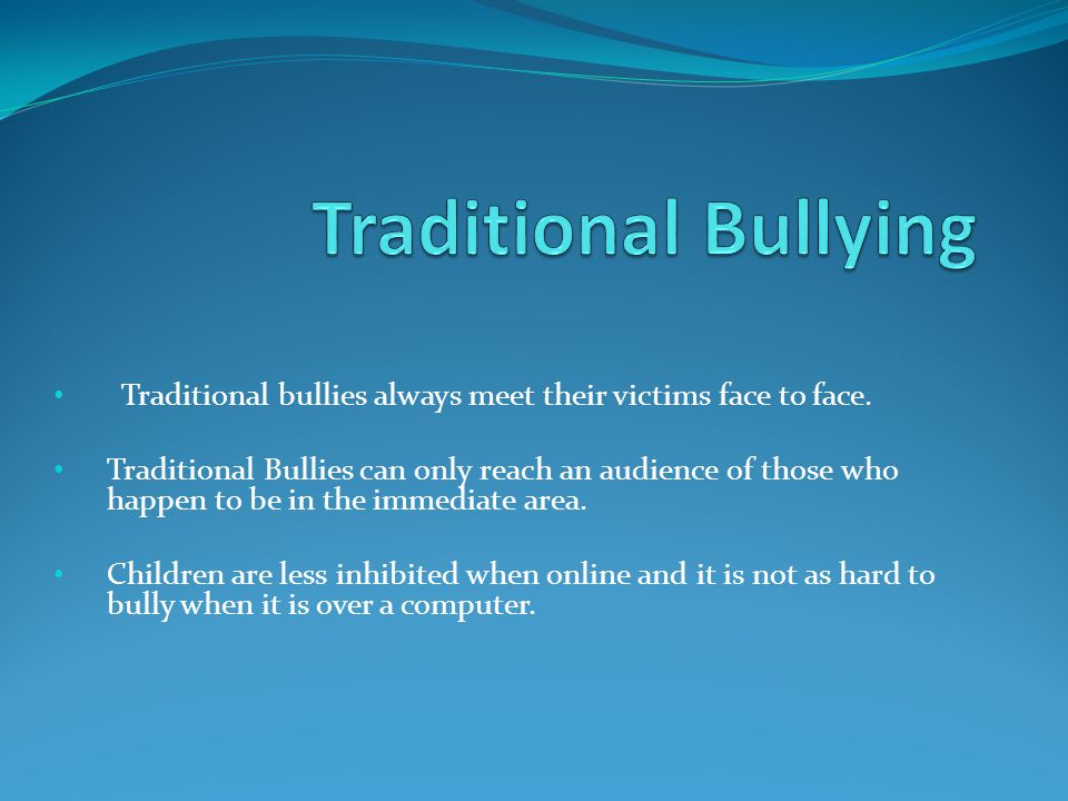 Traditional bullies always meet their victims face to face.